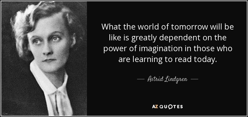 What the world of tomorrow will be like is greatly dependent on the power of imagination in those who are learning to read today. - Astrid Lindgren