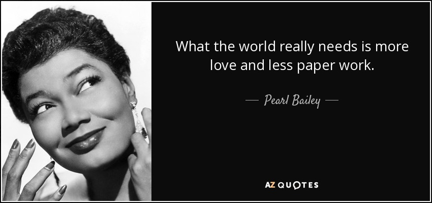 What the world really needs is more love and less paper work. - Pearl Bailey