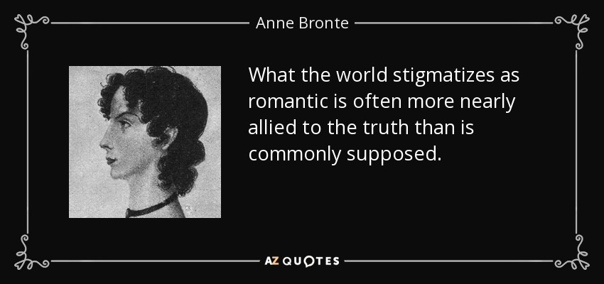 What the world stigmatizes as romantic is often more nearly allied to the truth than is commonly supposed. - Anne Bronte