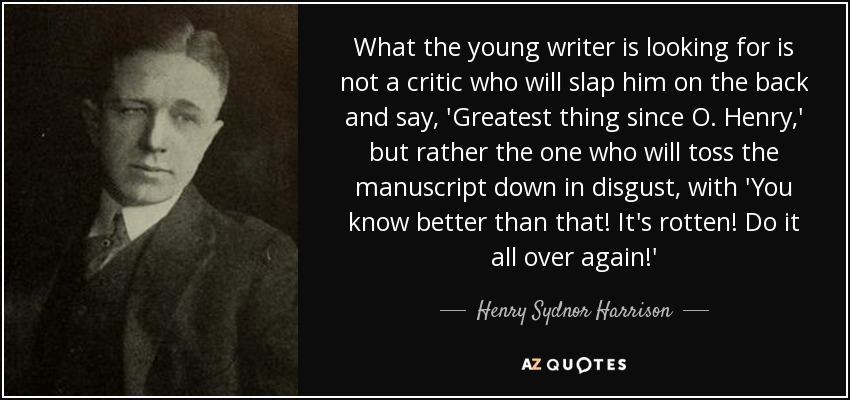 What the young writer is looking for is not a critic who will slap him on the back and say, 'Greatest thing since O. Henry,' but rather the one who will toss the manuscript down in disgust, with 'You know better than that! It's rotten! Do it all over again!' - Henry Sydnor Harrison