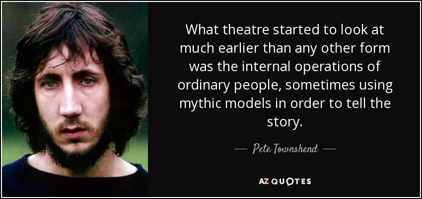 What theatre started to look at much earlier than any other form was the internal operations of ordinary people, sometimes using mythic models in order to tell the story. - Pete Townshend