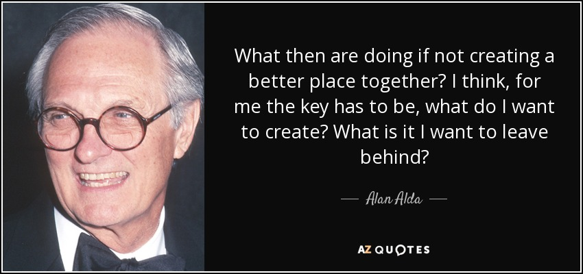 What then are doing if not creating a better place together? I think, for me the key has to be, what do I want to create? What is it I want to leave behind? - Alan Alda