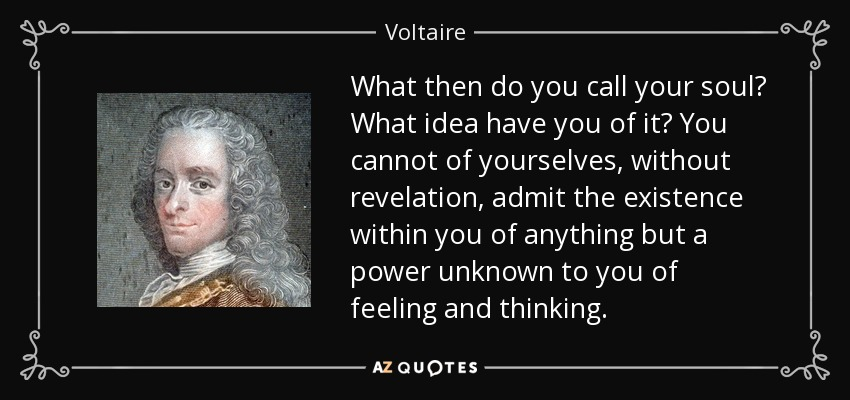 What then do you call your soul? What idea have you of it? You cannot of yourselves, without revelation, admit the existence within you of anything but a power unknown to you of feeling and thinking. - Voltaire