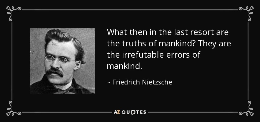 What then in the last resort are the truths of mankind? They are the irrefutable errors of mankind. - Friedrich Nietzsche