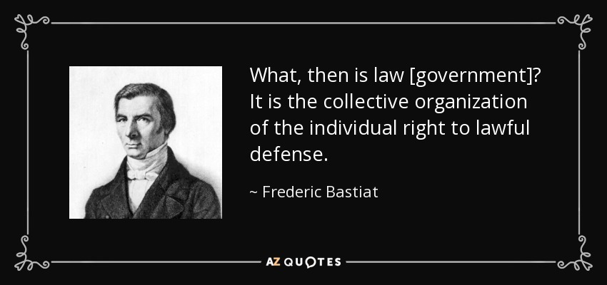 What, then is law [government]? It is the collective organization of the individual right to lawful defense. - Frederic Bastiat