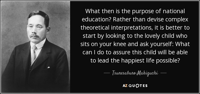What then is the purpose of national education? Rather than devise complex theoretical interpretations, it is better to start by looking to the lovely child who sits on your knee and ask yourself: What can I do to assure this child will be able to lead the happiest life possible? - Tsunesaburo Makiguchi