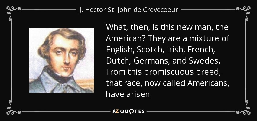 What, then, is this new man, the American? They are a mixture of English, Scotch, Irish, French, Dutch, Germans, and Swedes. From this promiscuous breed, that race, now called Americans, have arisen. - J. Hector St. John de Crevecoeur