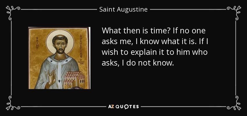 What then is time? If no one asks me, I know what it is. If I wish to explain it to him who asks, I do not know. - Saint Augustine