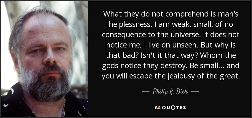 What they do not comprehend is man's helplessness. I am weak, small, of no consequence to the universe. It does not notice me; I live on unseen. But why is that bad? Isn't it that way? Whom the gods notice they destroy. Be small... and you will escape the jealousy of the great. - Philip K. Dick