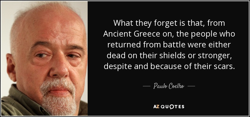 What they forget is that, from Ancient Greece on, the people who returned from battle were either dead on their shields or stronger, despite and because of their scars. - Paulo Coelho