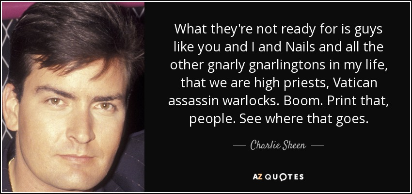 What they're not ready for is guys like you and I and Nails and all the other gnarly gnarlingtons in my life, that we are high priests, Vatican assassin warlocks. Boom. Print that, people. See where that goes. - Charlie Sheen