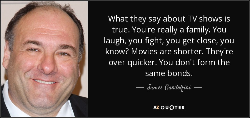 What they say about TV shows is true. You're really a family. You laugh, you fight, you get close, you know? Movies are shorter. They're over quicker. You don't form the same bonds. - James Gandolfini