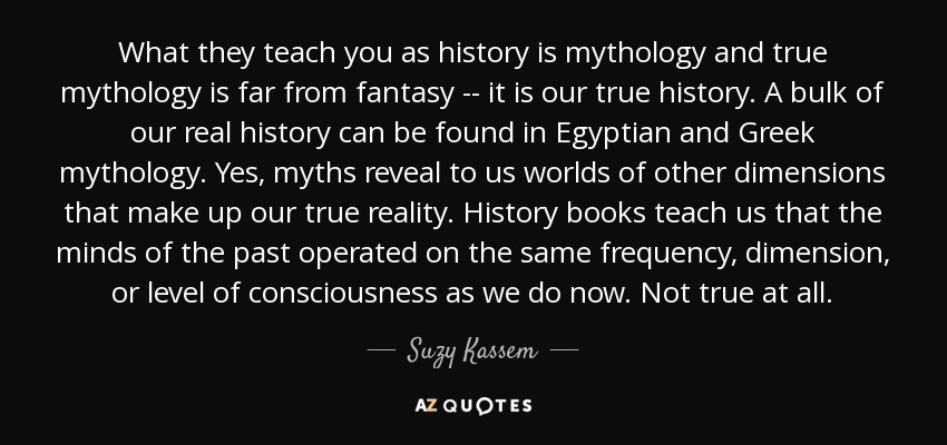 What they teach you as history is mythology and true mythology is far from fantasy -- it is our true history. A bulk of our real history can be found in Egyptian and Greek mythology. Yes, myths reveal to us worlds of other dimensions that make up our true reality. History books teach us that the minds of the past operated on the same frequency, dimension, or level of consciousness as we do now. Not true at all. - Suzy Kassem