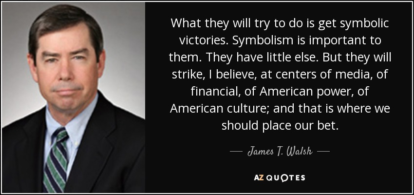 What they will try to do is get symbolic victories. Symbolism is important to them. They have little else. But they will strike, I believe, at centers of media, of financial, of American power, of American culture; and that is where we should place our bet. - James T. Walsh