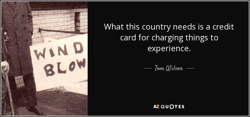 What this country needs is a credit card for charging things to experience. - Tom Wilson