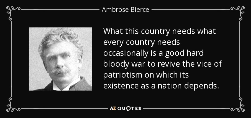 What this country needs what every country needs occasionally is a good hard bloody war to revive the vice of patriotism on which its existence as a nation depends. - Ambrose Bierce
