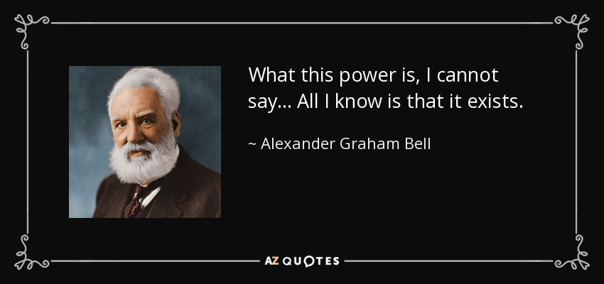 What this power is, I cannot say... All I know is that it exists. - Alexander Graham Bell