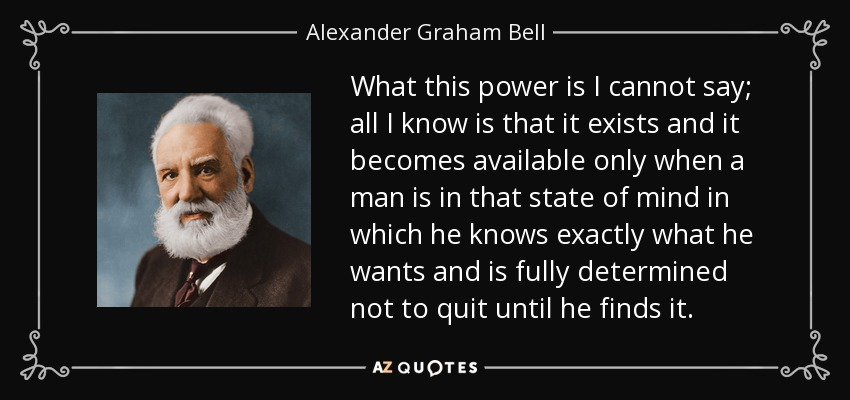 What this power is I cannot say; all I know is that it exists and it becomes available only when a man is in that state of mind in which he knows exactly what he wants and is fully determined not to quit until he finds it. - Alexander Graham Bell