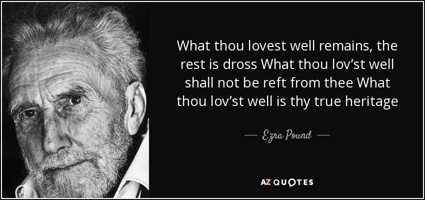What thou lovest well remains, the rest is dross What thou lov'st well shall not be reft from thee What thou lov'st well is thy true heritage - Ezra Pound