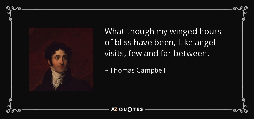 What though my winged hours of bliss have been, Like angel visits, few and far between. - Thomas Campbell