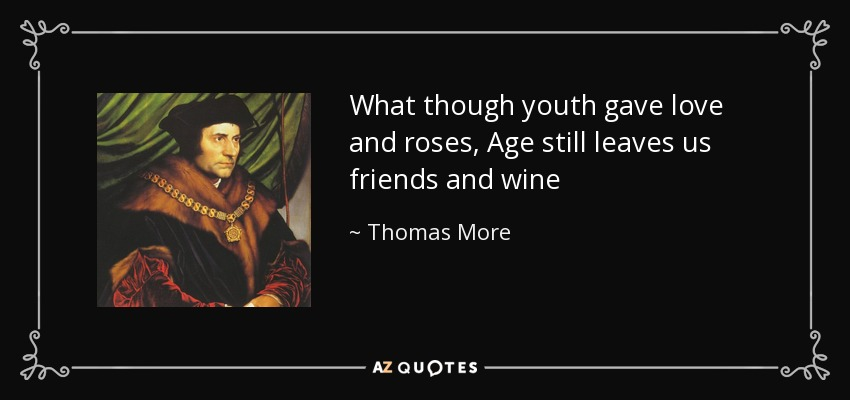 What though youth gave love and roses, Age still leaves us friends and wine - Thomas More