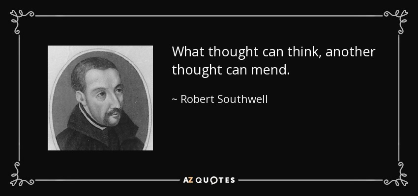 What thought can think, another thought can mend. - Robert Southwell