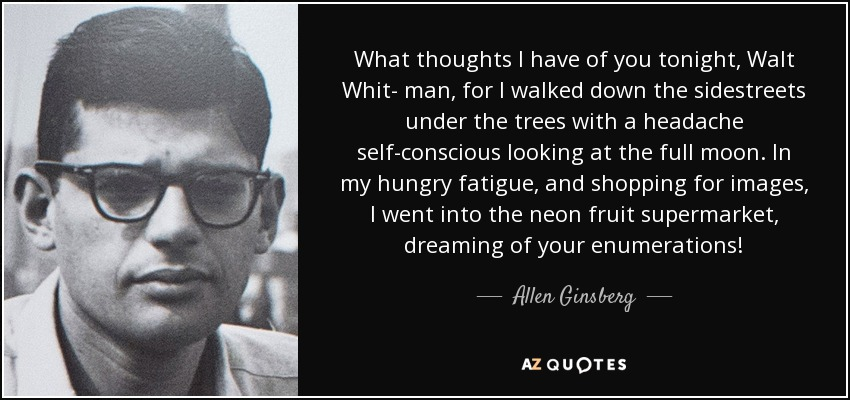 What thoughts I have of you tonight, Walt Whit- man, for I walked down the sidestreets under the trees with a headache self-conscious looking at the full moon. In my hungry fatigue, and shopping for images, I went into the neon fruit supermarket, dreaming of your enumerations! - Allen Ginsberg
