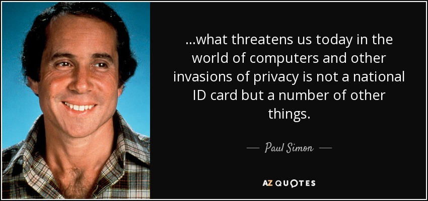 ...what threatens us today in the world of computers and other invasions of privacy is not a national ID card but a number of other things. - Paul Simon