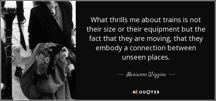 What thrills me about trains is not their size or their equipment but the fact that they are moving, that they embody a connection between unseen places. - Marianne Wiggins