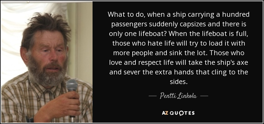 What to do, when a ship carrying a hundred passengers suddenly capsizes and there is only one lifeboat? When the lifeboat is full, those who hate life will try to load it with more people and sink the lot. Those who love and respect life will take the ship's axe and sever the extra hands that cling to the sides. - Pentti Linkola