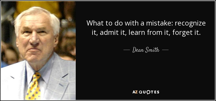 What to do with a mistake: recognize it, admit it, learn from it, forget it. - Dean Smith