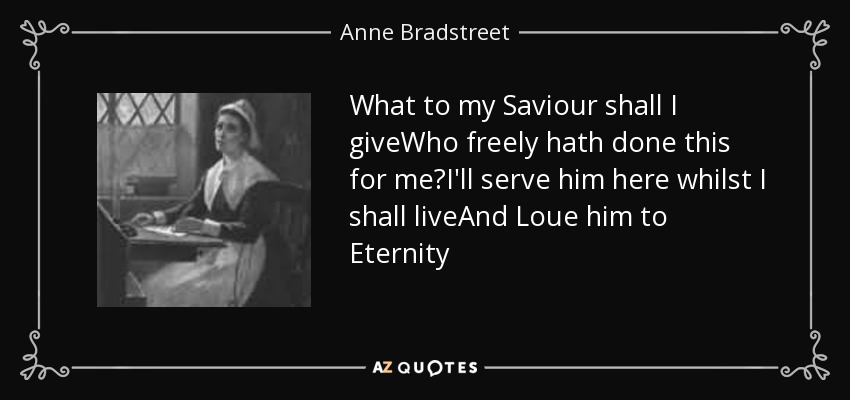 What to my Saviour shall I giveWho freely hath done this for me?I'll serve him here whilst I shall liveAnd Loue him to Eternity - Anne Bradstreet