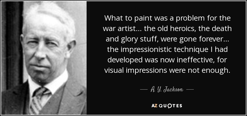 What to paint was a problem for the war artist... the old heroics, the death and glory stuff, were gone forever... the impressionistic technique I had developed was now ineffective, for visual impressions were not enough. - A. Y. Jackson
