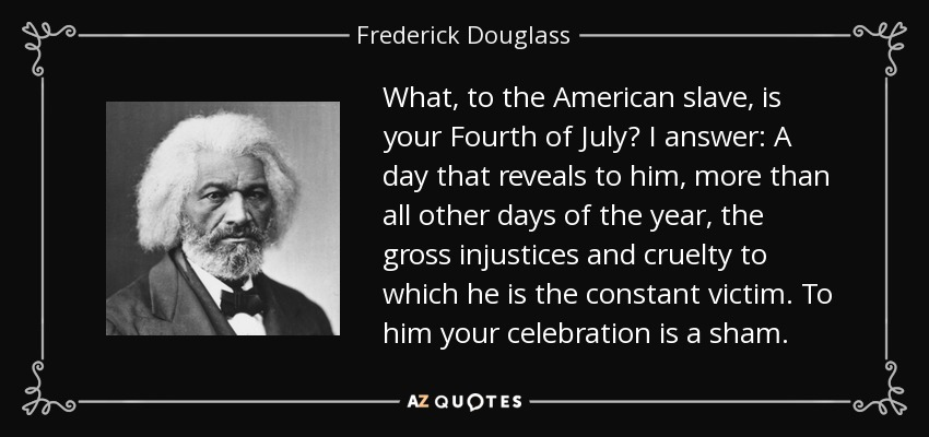 What, to the American slave, is your Fourth of July? I answer: A day that reveals to him, more than all other days of the year, the gross injustices and cruelty to which he is the constant victim. To him your celebration is a sham. - Frederick Douglass