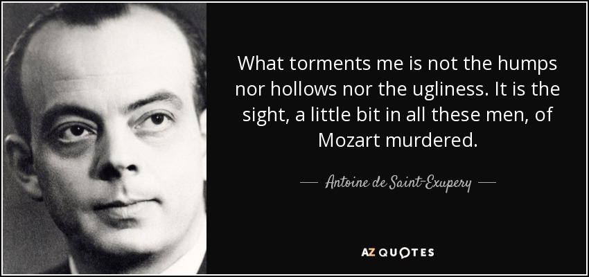 What torments me is not the humps nor hollows nor the ugliness. It is the sight, a little bit in all these men, of Mozart murdered. - Antoine de Saint-Exupery