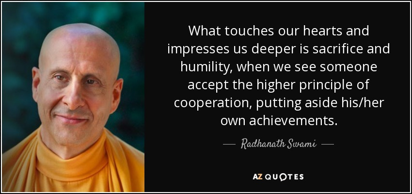 What touches our hearts and impresses us deeper is sacrifice and humility, when we see someone accept the higher principle of cooperation, putting aside his/her own achievements. - Radhanath Swami