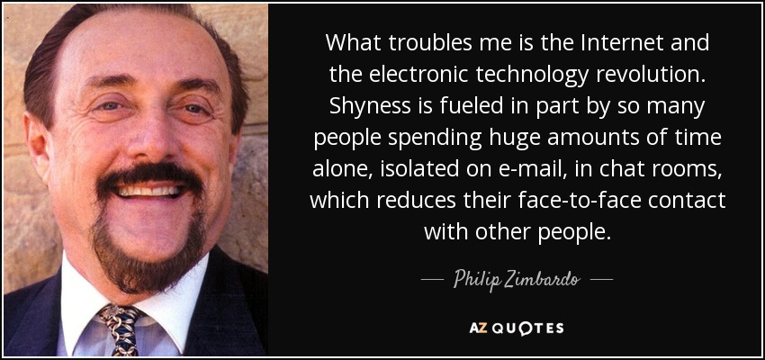 What troubles me is the Internet and the electronic technology revolution. Shyness is fueled in part by so many people spending huge amounts of time alone, isolated on e-mail, in chat rooms, which reduces their face-to-face contact with other people. - Philip Zimbardo