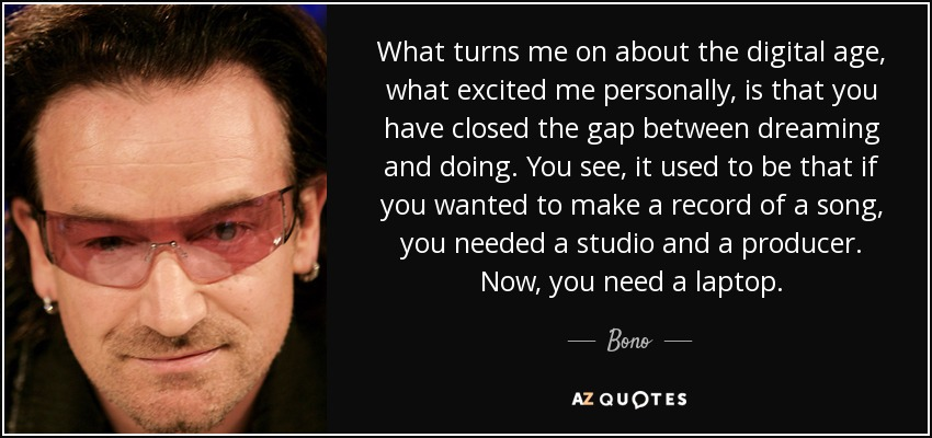 What turns me on about the digital age, what excited me personally, is that you have closed the gap between dreaming and doing. You see, it used to be that if you wanted to make a record of a song, you needed a studio and a producer. Now, you need a laptop. - Bono