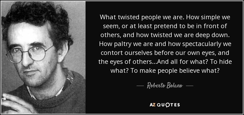 What twisted people we are. How simple we seem, or at least pretend to be in front of others, and how twisted we are deep down. How paltry we are and how spectacularly we contort ourselves before our own eyes, and the eyes of others...And all for what? To hide what? To make people believe what? - Roberto Bolano