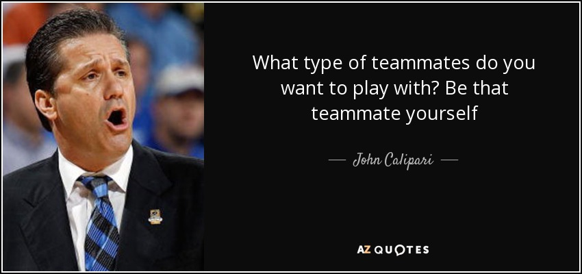 John Calipari Quote: What Type Of Teammates Do You Want To