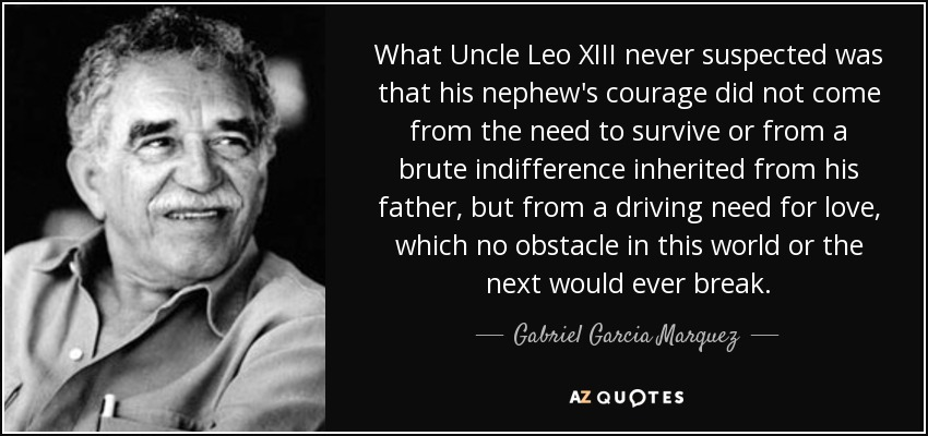 What Uncle Leo XIII never suspected was that his nephew's courage did not come from the need to survive or from a brute indifference inherited from his father, but from a driving need for love, which no obstacle in this world or the next would ever break. - Gabriel Garcia Marquez