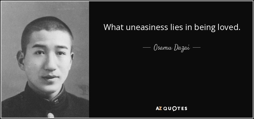 What uneasiness lies in being loved. - Osamu Dazai