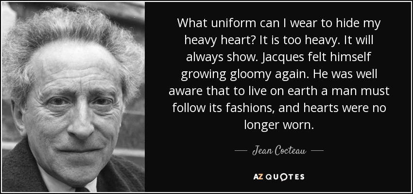 What uniform can I wear to hide my heavy heart? It is too heavy. It will always show. Jacques felt himself growing gloomy again. He was well aware that to live on earth a man must follow its fashions, and hearts were no longer worn. - Jean Cocteau