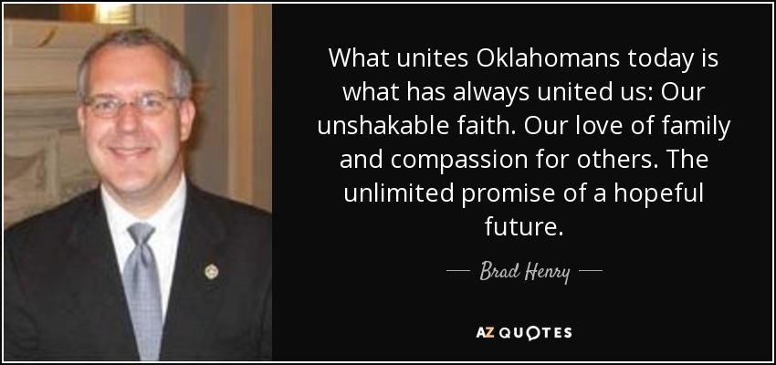 What unites Oklahomans today is what has always united us: Our unshakable faith. Our love of family and compassion for others. The unlimited promise of a hopeful future. - Brad Henry