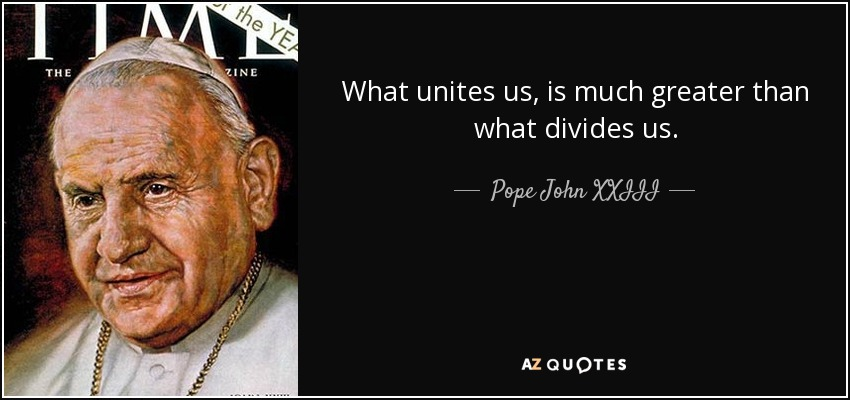 What unites us, is much greater than what divides us. - Pope John XXIII