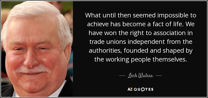 What until then seemed impossible to achieve has become a fact of life. We have won the right to association in trade unions independent from the authorities, founded and shaped by the working people themselves. - Lech Walesa