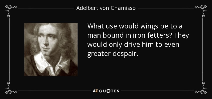 What use would wings be to a man bound in iron fetters? They would only drive him to even greater despair. - Adelbert von Chamisso
