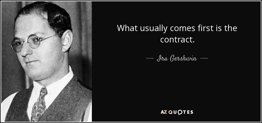 What usually comes first is the contract. - Ira Gershwin