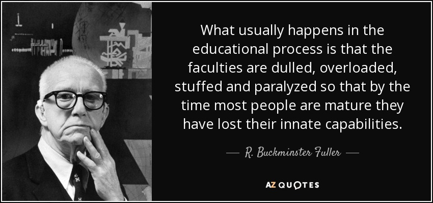 What usually happens in the educational process is that the faculties are dulled, overloaded, stuffed and paralyzed so that by the time most people are mature they have lost their innate capabilities. - R. Buckminster Fuller