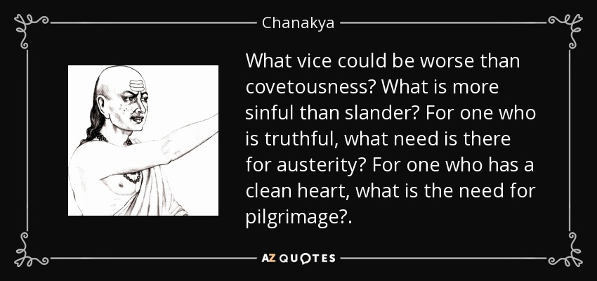 What vice could be worse than covetousness? What is more sinful than slander? For one who is truthful, what need is there for austerity? For one who has a clean heart, what is the need for pilgrimage?. - Chanakya